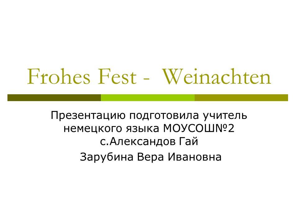 Frohes Fest - Weinachten Презентацию подготовила учитель немецкого языка МОУСОШ2 c.Александов Гай Зарубина Вера Ивановна