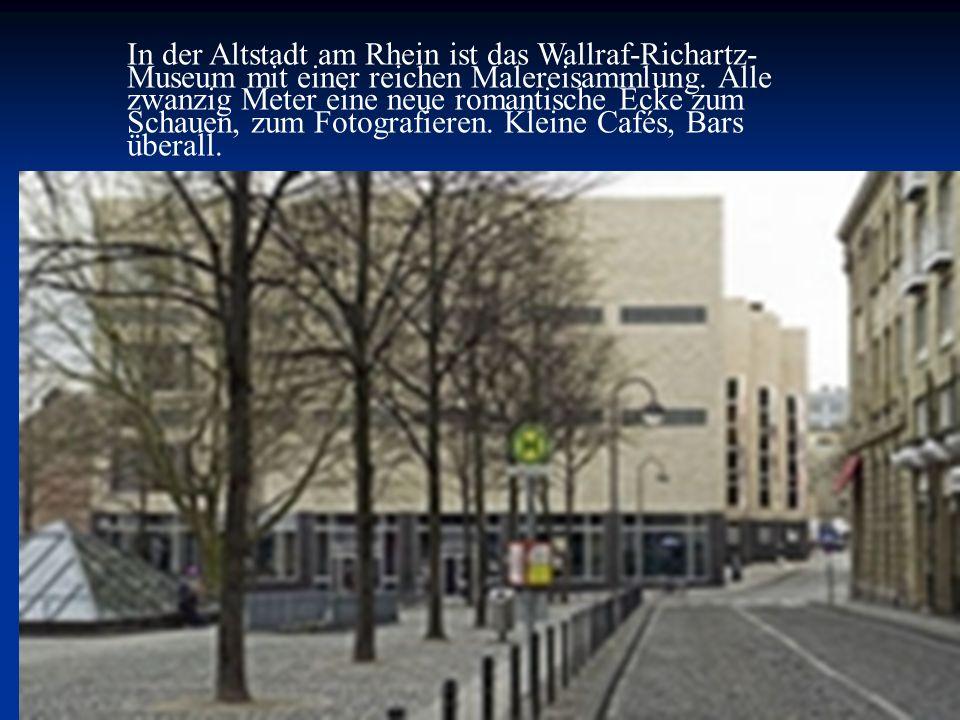 In der Altstadt am Rhein ist das Wallraf-Richartz- Museum mit einer reichen Malereisammlung. Alle zwanzig Meter eine neue romantische Ecke zum Schauen