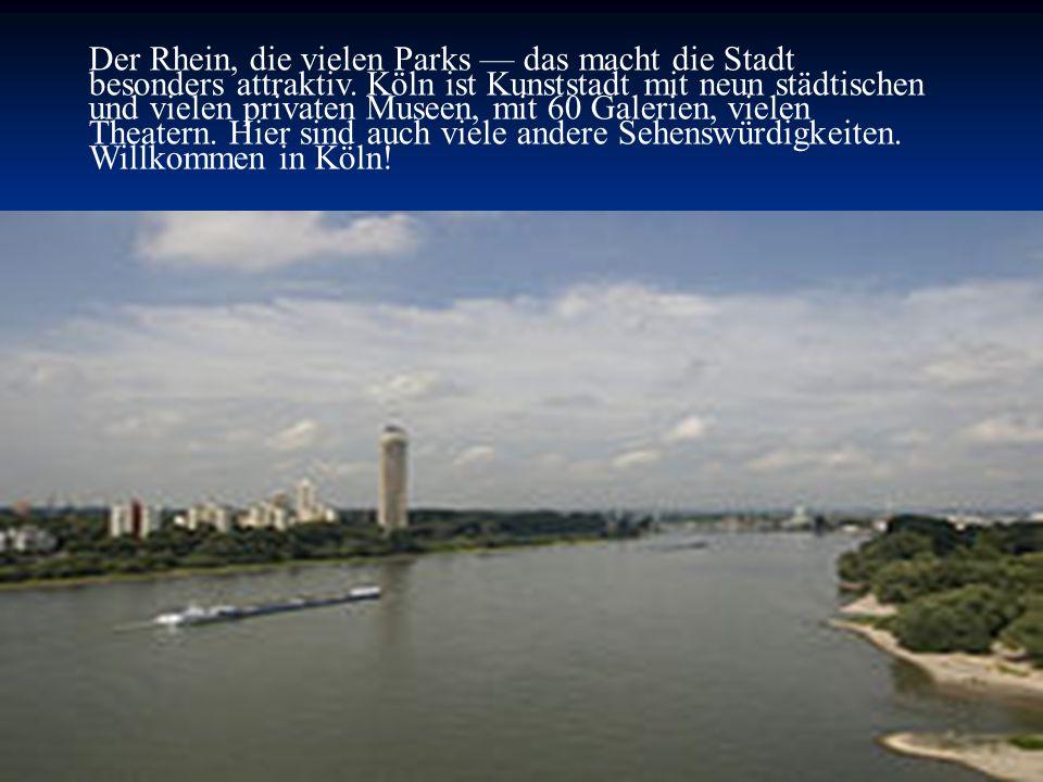 Der Rhein, die vielen Parks das macht die Stadt besonders attraktiv. Köln ist Kunststadt mit neun städtischen und vielen privaten Museen, mit 60 Galer