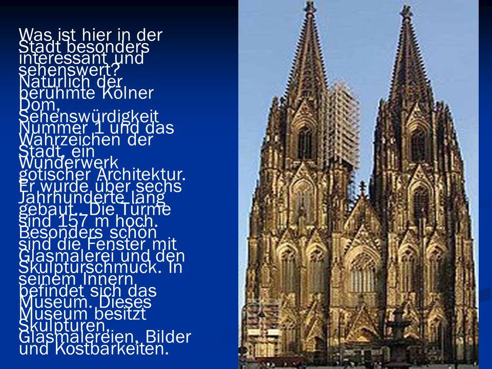 Was ist hier in der Stadt besonders interessant und sehenswert? Natürlich der berühmte Kölner Dom, Sehenswürdigkeit Nummer 1 und das Wahrzeichen der S