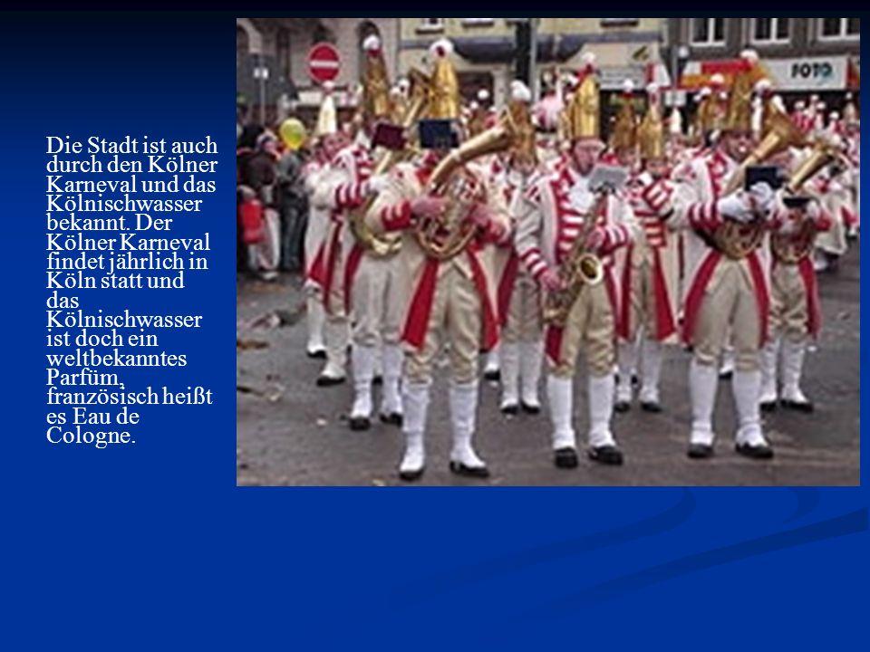 Die Stadt ist auch durch den Kölner Karneval und das Kölnischwasser bekannt. Der Kölner Karneval findet jährlich in Köln statt und das Kölnischwasser