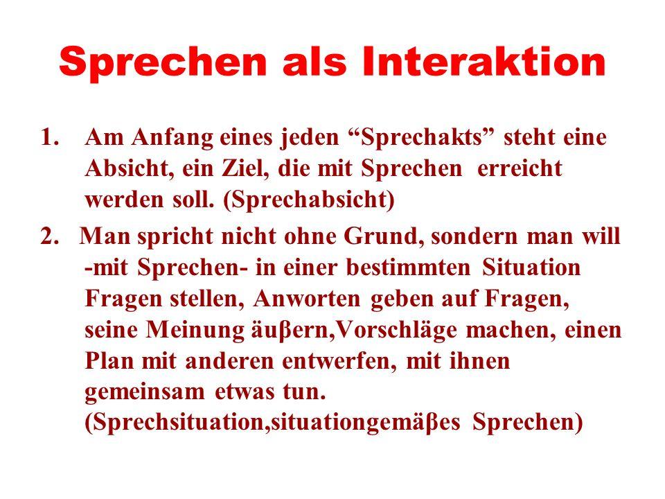 Sprechen als Interaktion 1.Am Anfang eines jeden Sprechakts steht eine Absicht, ein Ziel, die mit Sprechen erreicht werden soll. (Sprechabsicht) 2. Ma