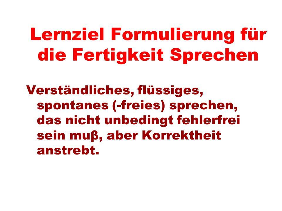 Lernziel Formulierung für die Fertigkeit Sprechen Verständliches, flüssiges, spontanes (-freies) sprechen, das nicht unbedingt fehlerfrei sein muβ, ab