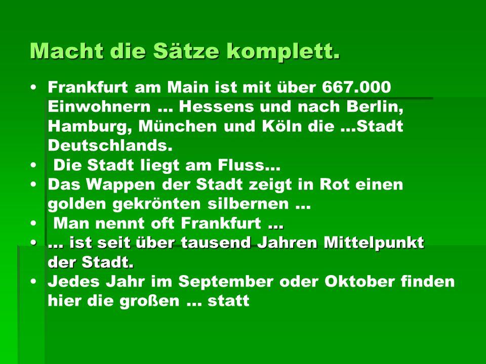Macht die Sätze komplett. Frankfurt am Main ist mit über 667.000 Einwohnern … Hessens und nach Berlin, Hamburg, München und Köln die …Stadt Deutschlan