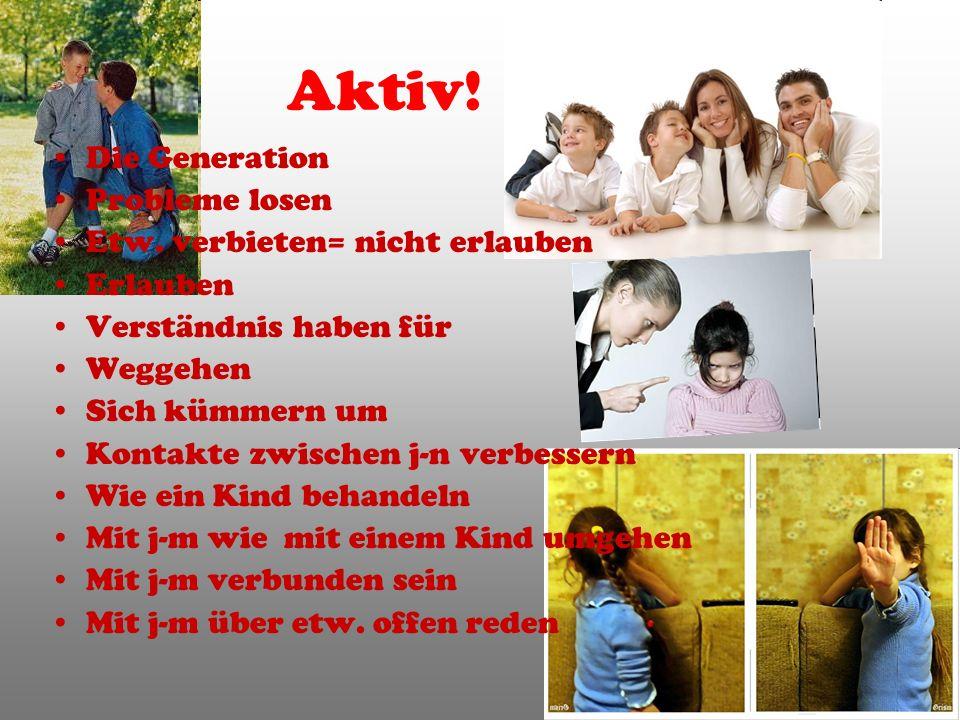 Aktiv! Die Generation Probleme losen Etw. verbieten= nicht erlauben Erlauben Verständnis haben für Weggehen Sich kümmern um Kontakte zwischen j-n verb