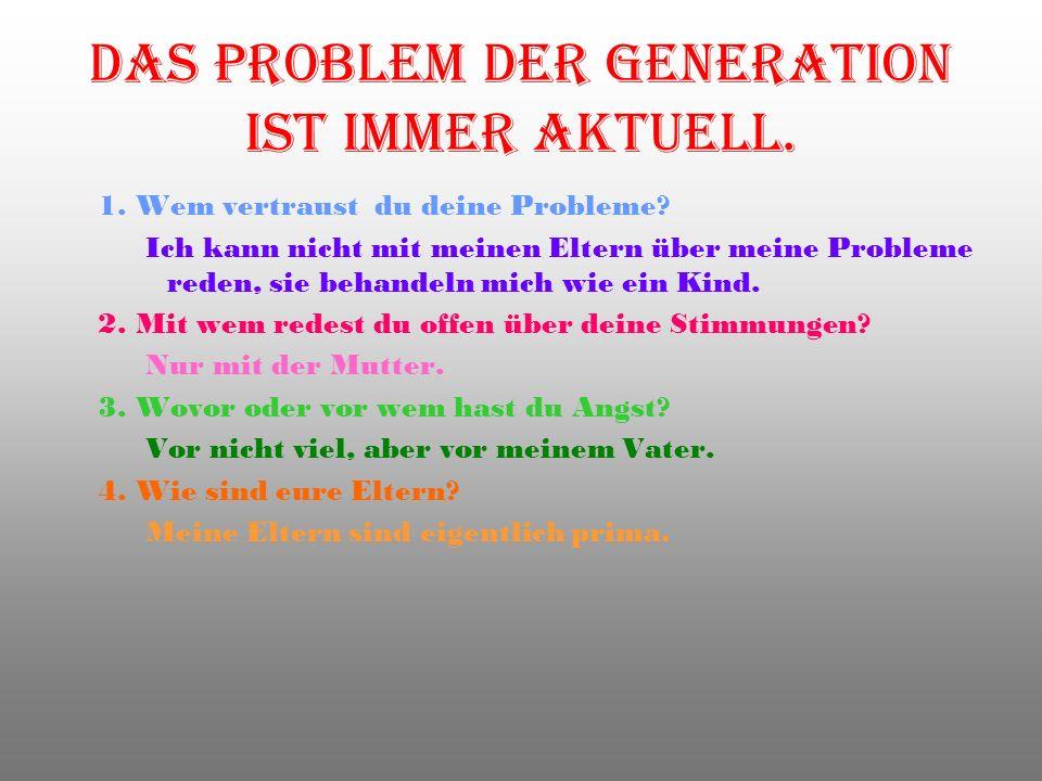 Das Problem der Generation ist immer aktuell. 1. Wem vertraust du deine Probleme? Ich kann nicht mit meinen Eltern über meine Probleme reden, sie beha