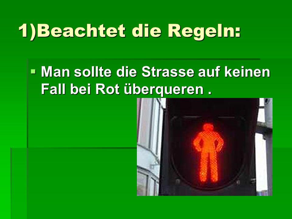 1)Beachtet die Regeln: Man sollte die Strasse auf keinen Fall bei Rot überqueren.