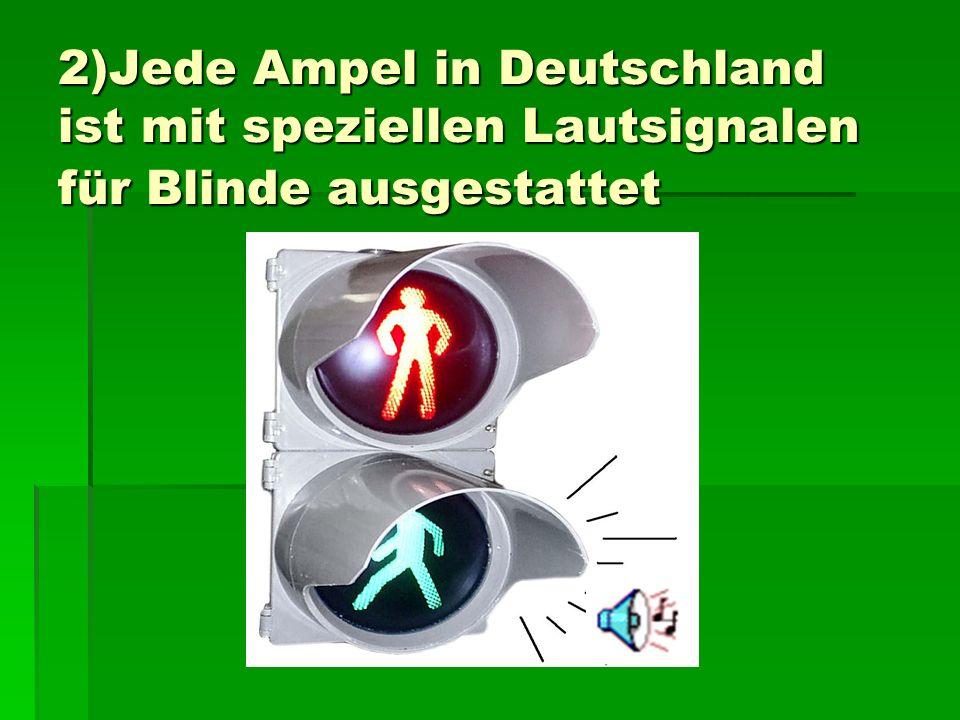 2)Jede Ampel in Deutschland ist mit speziellen Lautsignalen für Blinde ausgestattet