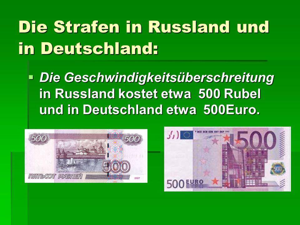 Die Strafen in Russland und in Deutschland: Die Geschwindigkeitsüberschreitung in Russland kostet etwa 500 Rubel und in Deutschland etwa 500Euro. Die