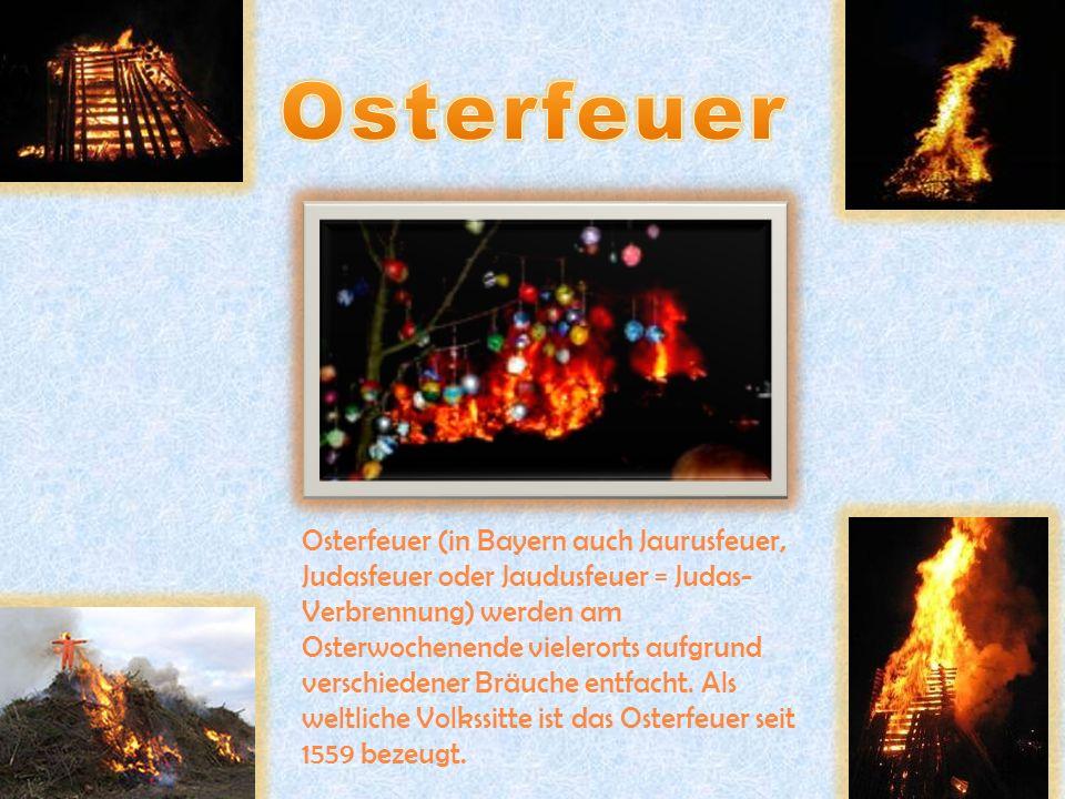 Osterfeuer (in Bayern auch Jaurusfeuer, Judasfeuer oder Jaudusfeuer = Judas- Verbrennung) werden am Osterwochenende vielerorts aufgrund verschiedener Bräuche entfacht.