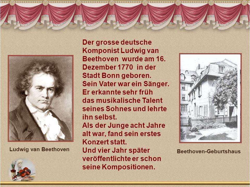 Der grosse deutsche Komponist Ludwig van Beethoven wurde am 16. Dezember 1770 in der Stadt Bonn geboren. Sein Vater war ein Sänger. Er erkannte sehr f