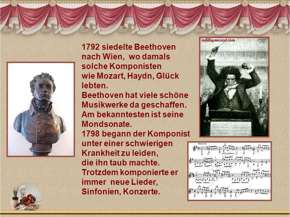 1792 siedelte Beethoven nach Wien, wo damals solche Komponisten wie Mozart, Haydn, Glück lebten. Beethoven hat viele schöne Musikwerke da geschaffen.