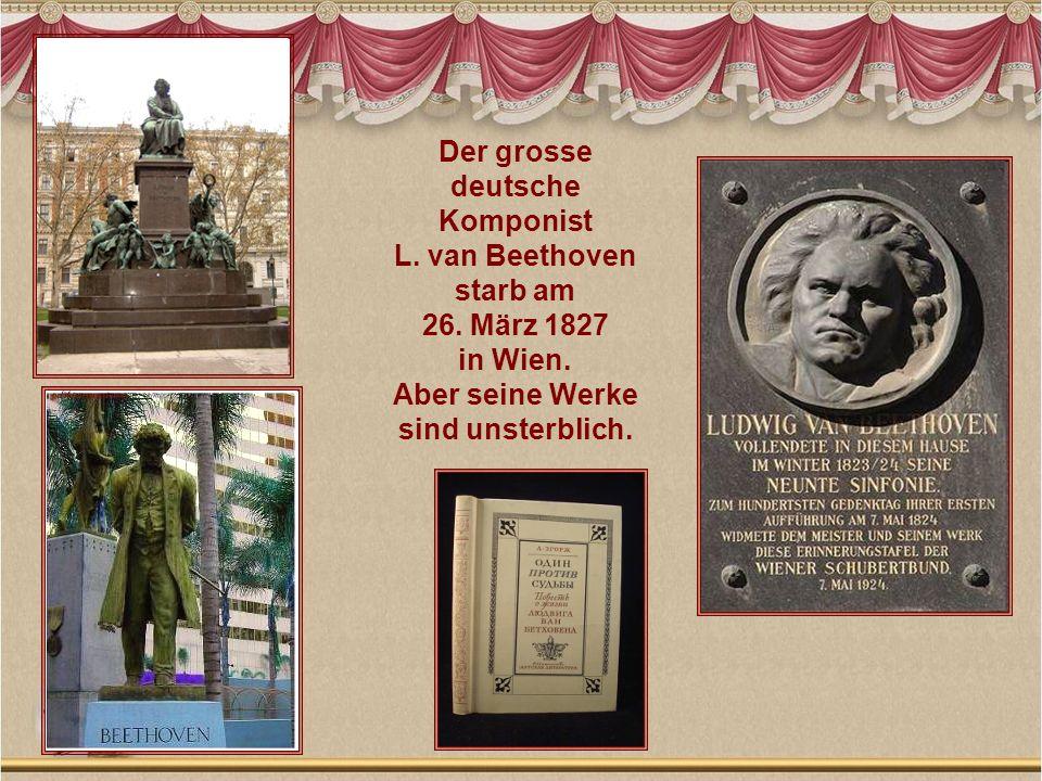 Der grosse deutsche Komponist L. van Beethoven starb am 26. März 1827 in Wien. Aber seine Werke sind unsterblich.