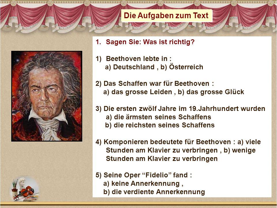 Die Aufgaben zum Text 1.Sagen Sie: Was ist richtig? 1)Beethoven lebte in : a) Deutschland, b) Österreich 2) Das Schaffen war für Beethoven : a) das gr