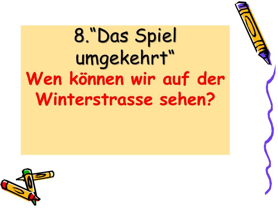 8.Das Spiel umgekehrt 8.Das Spiel umgekehrt Wen können wir auf der Winterstrasse sehen?