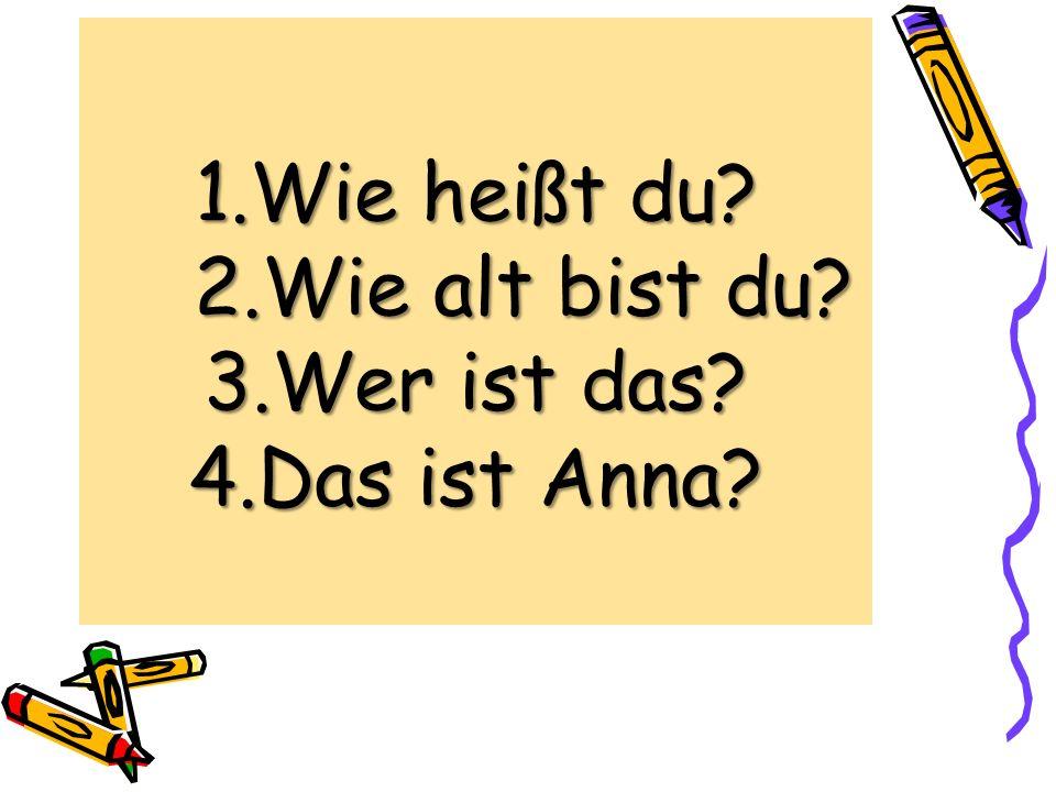 1.Wie heißt du? 2.Wie alt bist du? 3.Wer ist das? 4.Das ist Anna?
