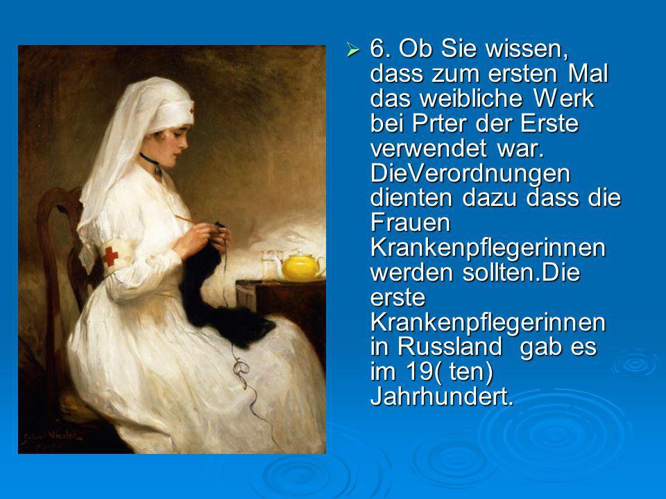 6. Ob Sie wissen, dass zum ersten Mal das weibliche Werk bei Prter der Erste verwendet war. DieVerordnungen dienten dazu dass die Frauen Krankenpflege