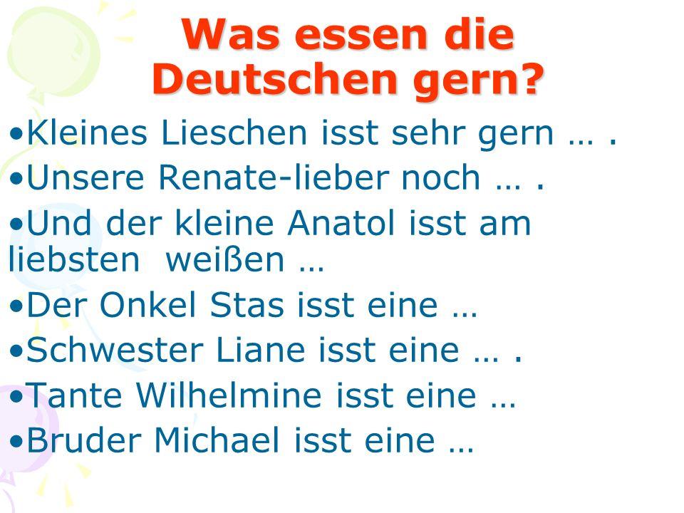 Was essen die Deutschen gern? Kleines Lieschen isst sehr gern …. Unsere Renate-lieber noch …. Und der kleine Anatol isst am liebsten weißen … Der Onke