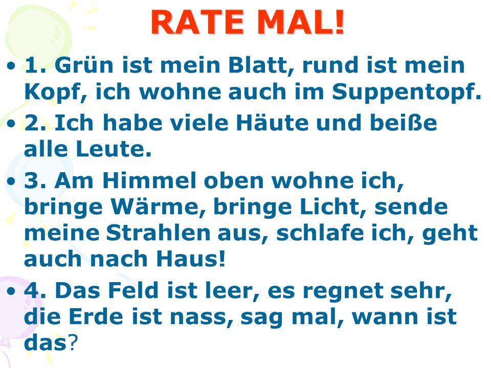 RATE MAL! RATE MAL! 1. Grün ist mein Blatt, rund ist mein Kopf, ich wohne auch im Suppentopf. 2. Ich habe viele Häute und beiße alle Leute. 3. Am Himm