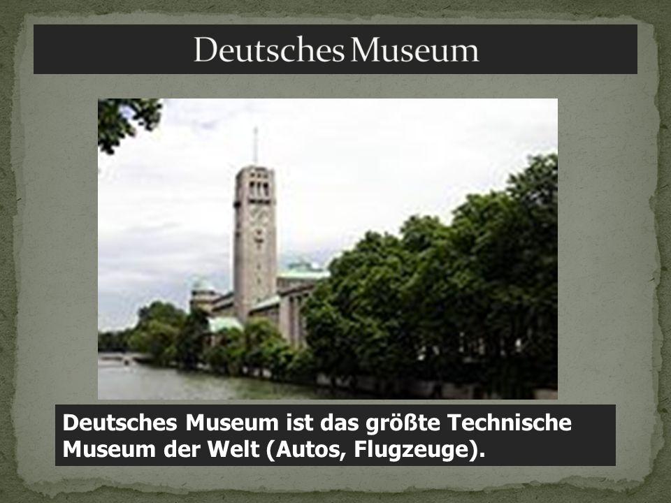 Deutsches Museum ist das größte Technische Museum der Welt (Autos, Flugzeuge).
