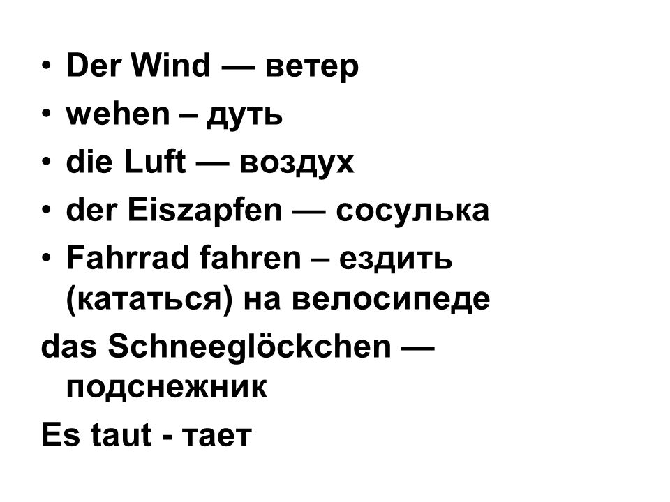 Der Wind ветер wehen – дуть die Luft воздух der Eiszapfen сосулька Fahrrad fahren – ездить (кататься) на велосипеде das Schneeglöckchen подснежник Es taut - тает