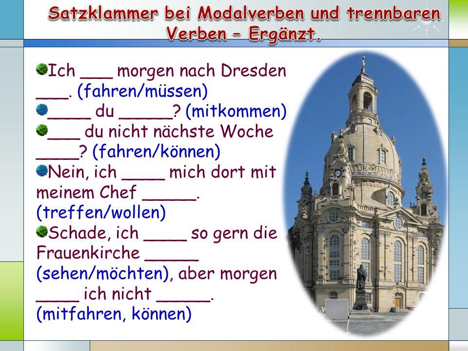Ich ___ morgen nach Dresden ___. (fahren/müssen) ____ du _____? (mitkommen) ___ du nicht nächste Woche ____? (fahren/können) Nein, ich ____ mich dort
