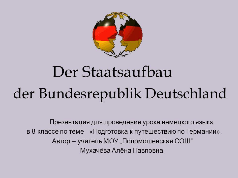 Der Staatsaufbau der Bundesrepublik Deutschland Презентация для проведения урока немецкого языка в 8 классе по теме «Подготовка к путешествию по Германии».