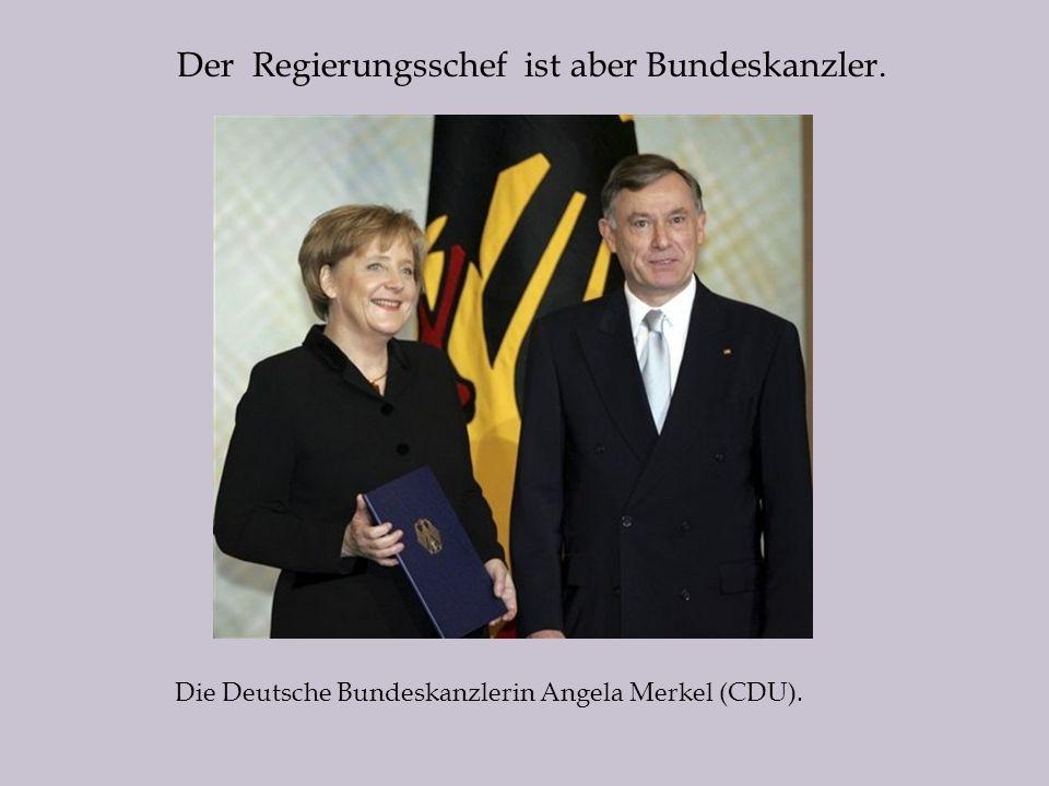 Der Regierungsschef ist aber Bundeskanzler. Die Deutsche Bundeskanzlerin Angela Merkel (CDU).