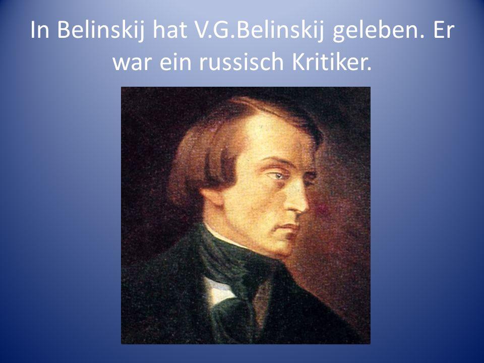 In Belinskij hat V.G.Belinskij geleben. Er war ein russisch Kritiker.