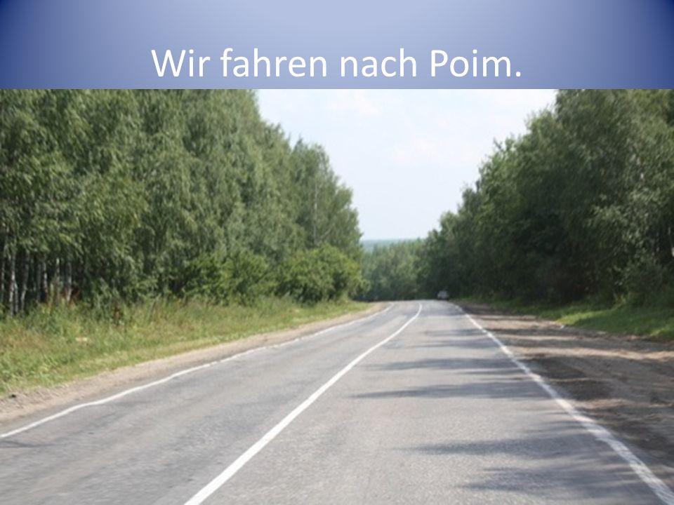 Wir fahren nach Poim.