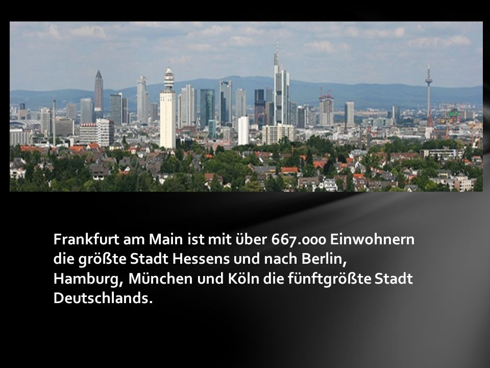 Frankfurt am Main ist mit über 667.000 Einwohnern die größte Stadt Hessens und nach Berlin, Hamburg, München und Köln die fünftgrößte Stadt Deutschlands.