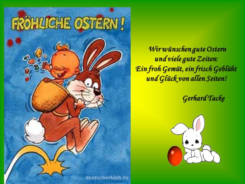 Wir wünschen gute Ostern Wir wünschen gute Ostern und viele gute Zeiten: Ein froh Gemüt, ein frisch Geblüht und Glück von allen Seiten! Gerhard Tacke