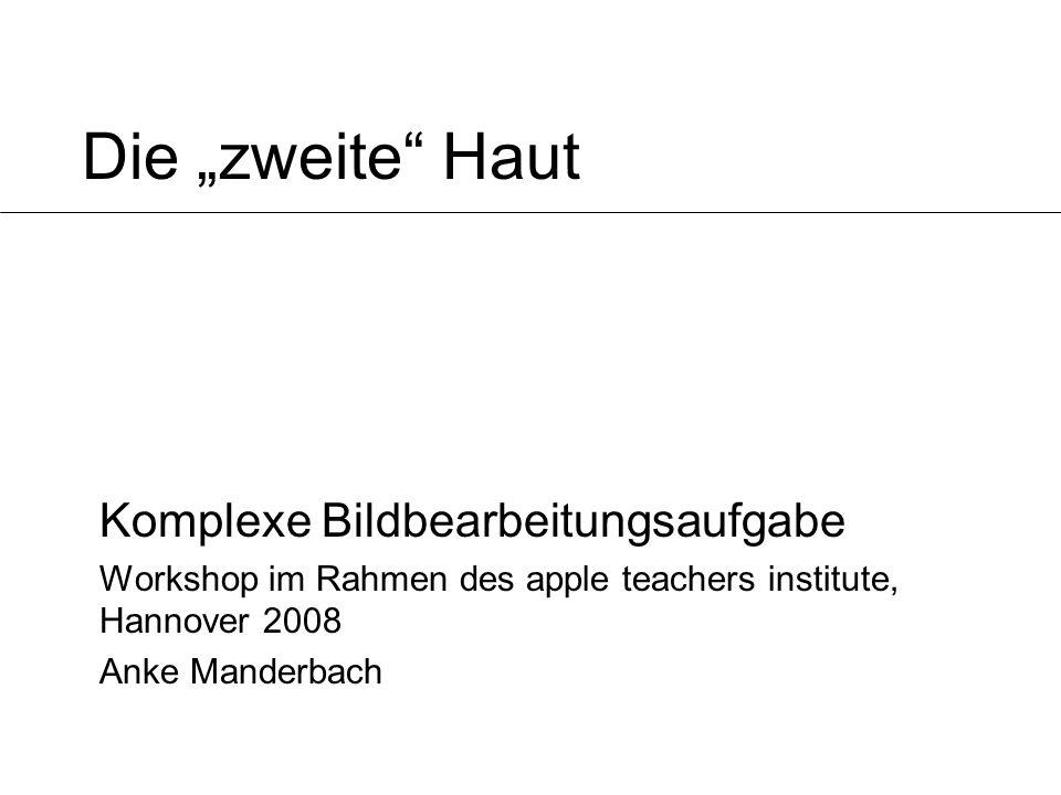 Die zweite Haut Komplexe Bildbearbeitungsaufgabe Workshop im Rahmen des apple teachers institute, Hannover 2008 Anke Manderbach