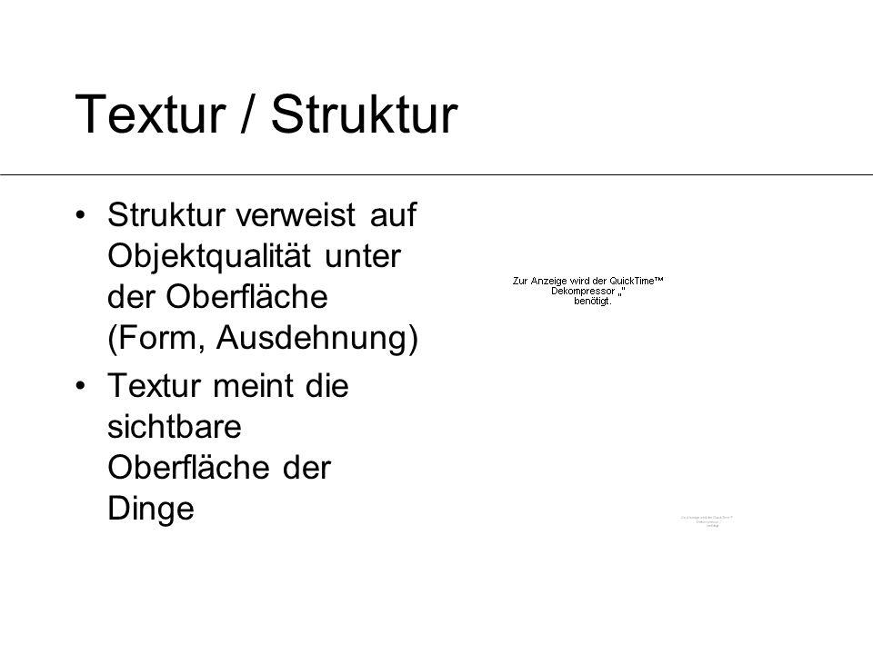 Textur / Struktur Struktur verweist auf Objektqualität unter der Oberfläche (Form, Ausdehnung) Textur meint die sichtbare Oberfläche der Dinge