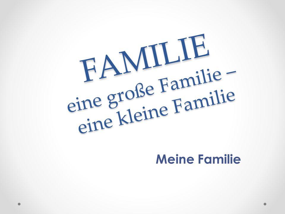 FAMILIE eine große Familie – eine kleine Familie Meine Familie