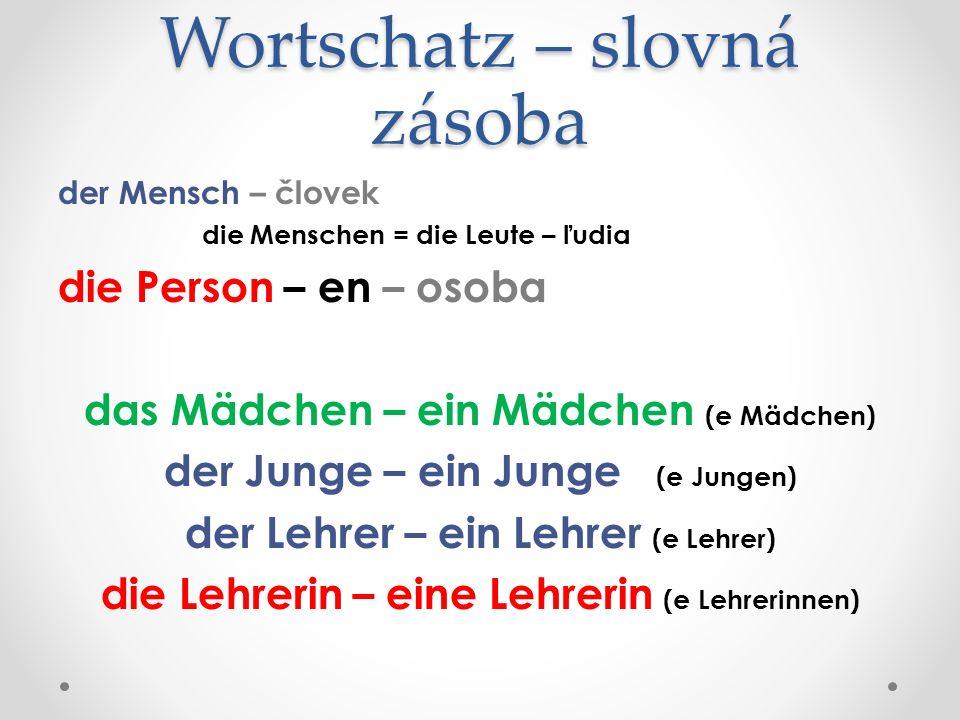 Wortschatz – slovná zásoba der Mensch – človek die Menschen = die Leute – ľudia die Person – en – osoba das Mädchen – ein Mädchen (e Mädchen) der Junge – ein Junge (e Jungen) der Lehrer – ein Lehrer (e Lehrer) die Lehrerin – eine Lehrerin (e Lehrerinnen)