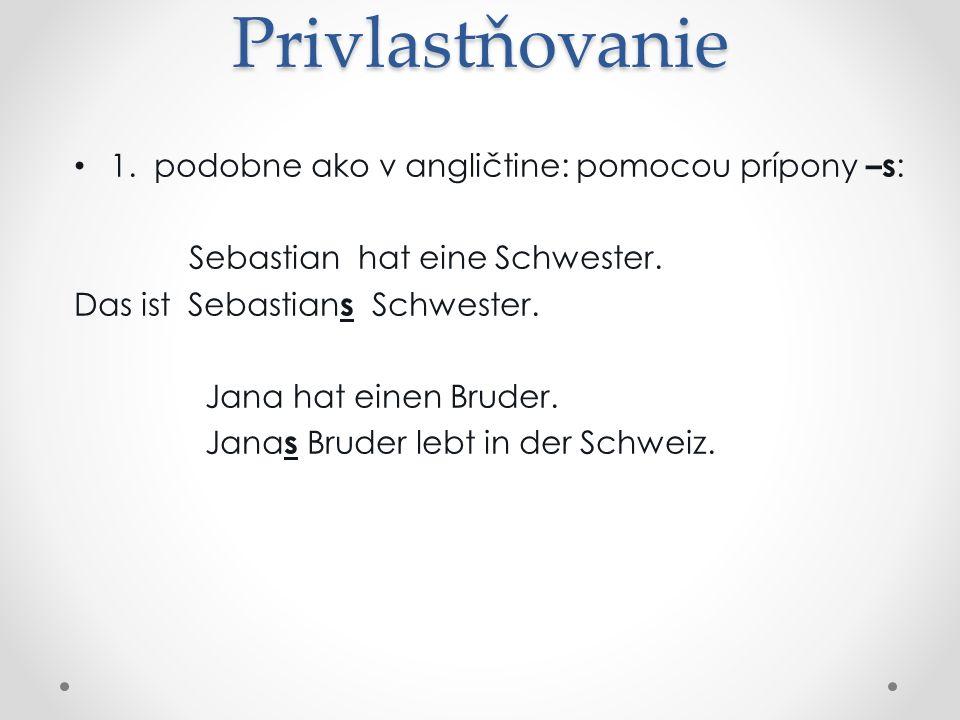 Privlastňovanie 1.podobne ako v angličtine: pomocou prípony –s : Sebastian hat eine Schwester.