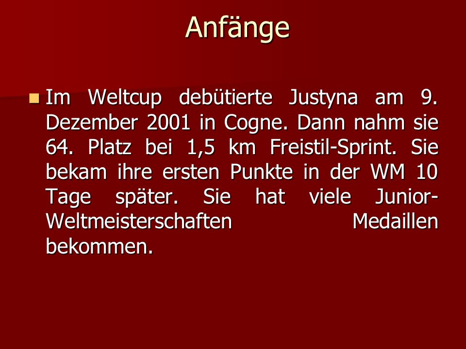 Anfänge Anfänge Im Weltcup debütierte Justyna am 9. Dezember 2001 in Cogne. Dann nahm sie 64. Platz bei 1,5 km Freistil-Sprint. Sie bekam ihre ersten