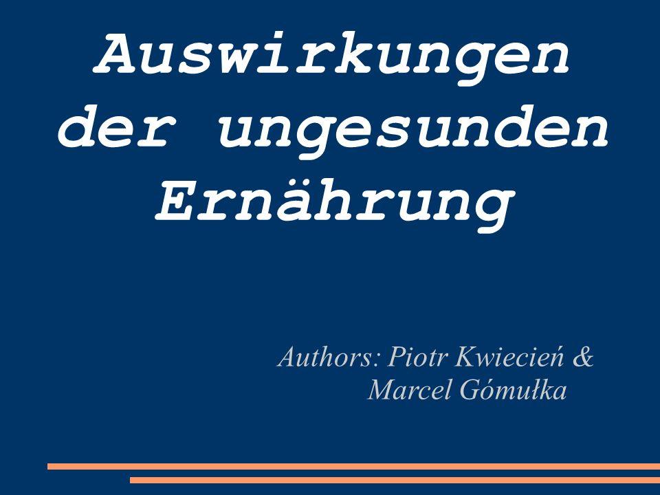 Auswirkungen der ungesunden Ernährung Authors: Piotr Kwiecień & Marcel Gómułka