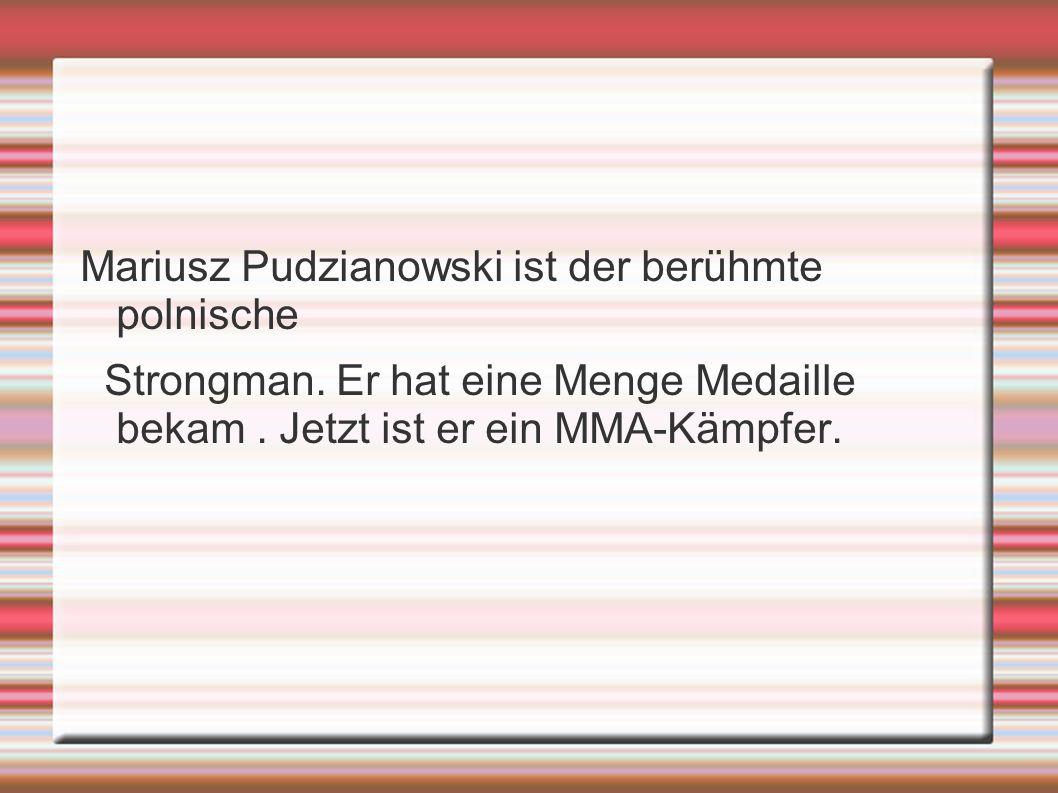 Mariusz Pudzianowski ist der berühmte polnische Strongman. Er hat eine Menge Medaille bekam. Jetzt ist er ein MMA-Kämpfer.