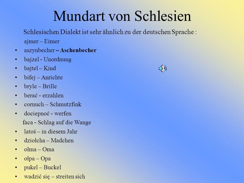 Mundart von Schlesien Schlesischen Dialekt ist sehr ähnlich zu der deutschen Sprache : ajmer – Eimer aszynbecher – Aschenbecher bajzel - Unordnung baj