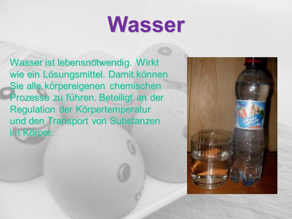Wasser Wasser ist lebensnotwendig. Wirkt wie ein Lösungsmittel. Damit können Sie alle körpereigenen chemischen Prozesse zu führen. Beteiligt an der Re