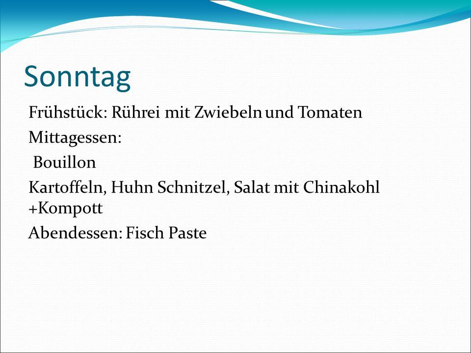Sonntag Frühstück: Rührei mit Zwiebeln und Tomaten Mittagessen: Bouillon Kartoffeln, Huhn Schnitzel, Salat mit Chinakohl +Kompott Abendessen: Fisch Pa