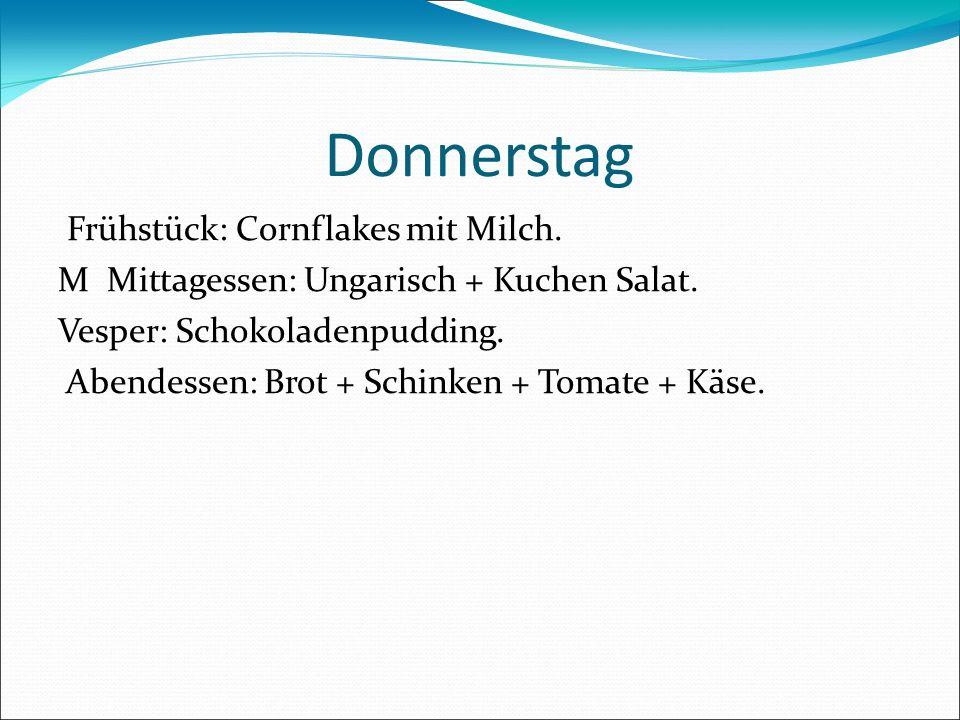 Donnerstag Frühstück: Cornflakes mit Milch. M Mittagessen: Ungarisch + Kuchen Salat. Vesper: Schokoladenpudding. Abendessen: Brot + Schinken + Tomate