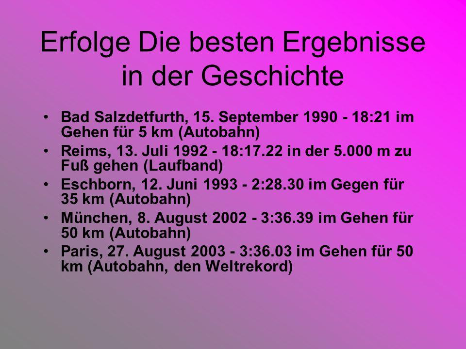 Erfolge Die besten Ergebnisse in der Geschichte Bad Salzdetfurth, 15. September 1990 - 18:21 im Gehen für 5 km (Autobahn) Reims, 13. Juli 1992 - 18:17