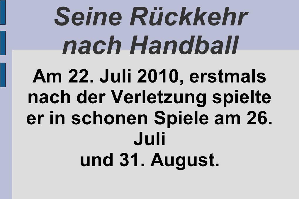 Seine Rückkehr nach Handball Am 22. Juli 2010, erstmals nach der Verletzung spielte er in schonen Spiele am 26. Juli und 31. August.