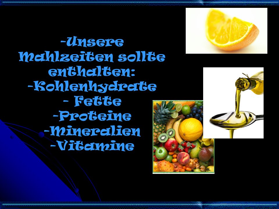 -Unsere Mahlzeiten sollte enthalten: -Kohlenhydrate - Fette -Proteine -Mineralien -Vitamine