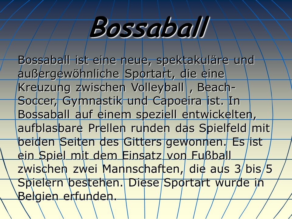 Bossaball Bossaball ist eine neue, spektakuläre und außergewöhnliche Sportart, die eine Kreuzung zwischen Volleyball, Beach- Soccer, Gymnastik und Capoeira ist.