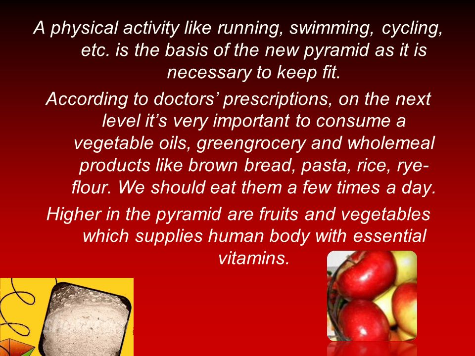 A physical activity like running, swimming, cycling, etc. is the basis of the new pyramid as it is necessary to keep fit. According to doctors prescri