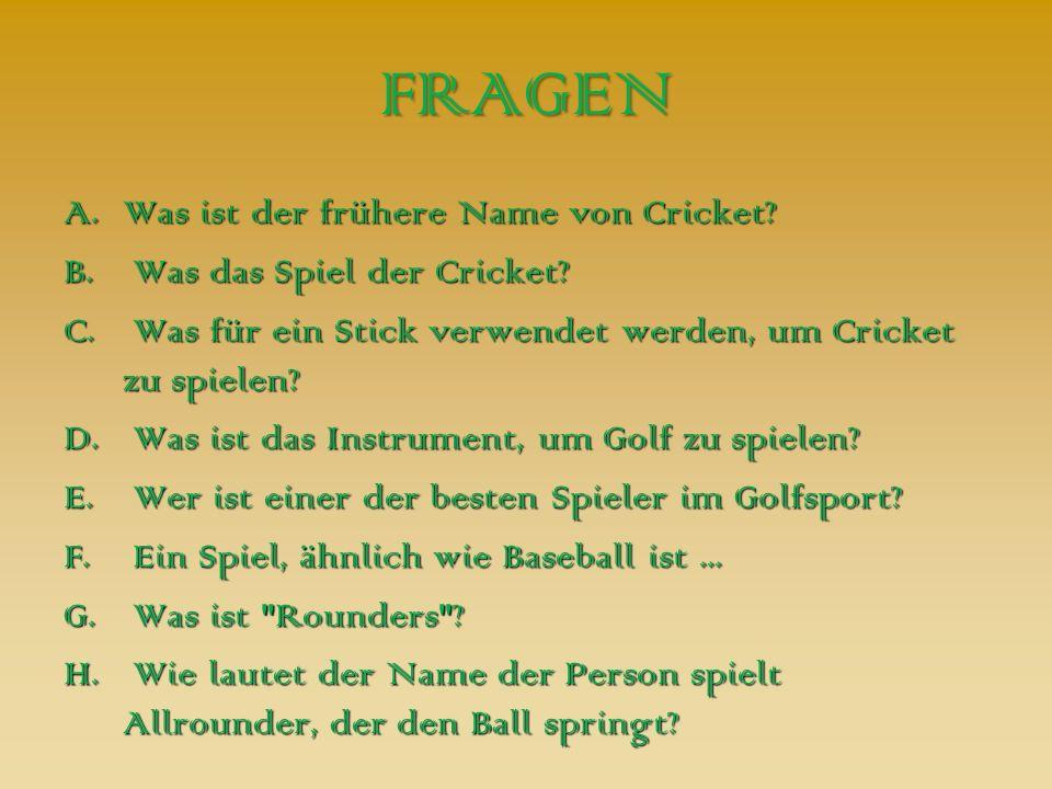 FRAGEN A.Was ist der frühere Name von Cricket? B. Was das Spiel der Cricket? C. Was für ein Stick verwendet werden, um Cricket zu spielen? D. Was ist